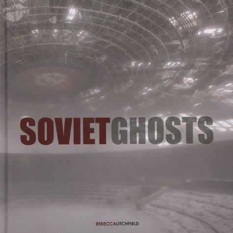 Rebecca Litchfield - Soviet Ghosts: The Soviet Union Abbandones - A Communist Empire In Decay