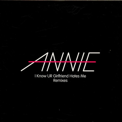 Annie - I Know UR Girlfriend Hates Me Remixes