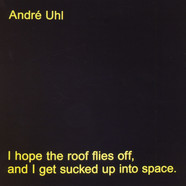 Andre Uhl - I Hope The Roof Flies Off, And I Get Sucked Up Into Space