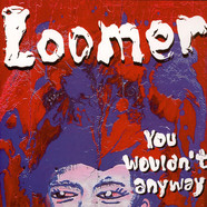 Loomer - You Wouldn't Anyway